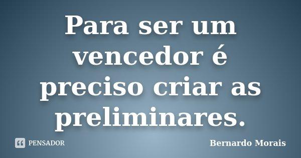 Para ser um vencedor é preciso criar as preliminares.... Frase de Bernardo Morais.