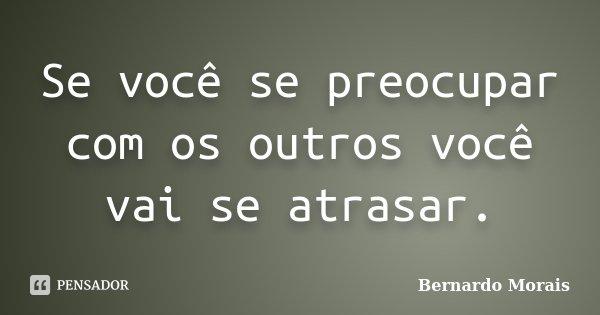 Se você se preocupar com os outros você vai se atrasar.... Frase de Bernardo Morais.