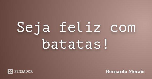 Seja feliz com batatas!... Frase de Bernardo Morais.
