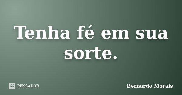 Tenha fé em sua sorte.... Frase de Bernardo Morais.