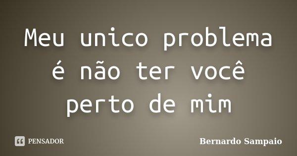 Meu unico problema é não ter você perto de mim... Frase de Bernardo Sampaio.