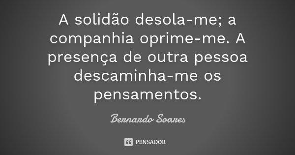 A solidão desola-me; a companhia oprime-me. A presença de outra pessoa descaminha-me os pensamentos,... Frase de Bernardo Soares.