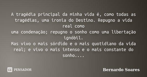 A tragédia principal da minha vida é, como todas as tragédias, uma ironia do Destino. Repugno a vida real como uma condenação; repugno o sonho como uma libertaç... Frase de Bernardo Soares,.