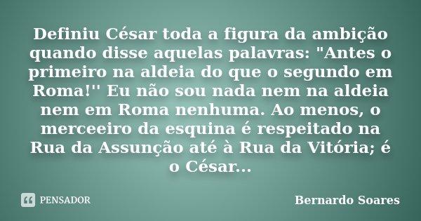 """Definiu César toda a figura da ambição quando disse aquelas palavras: """"Antes o primeiro na aldeia do que o segundo em Roma!'' Eu não sou nada nem na aldeia... Frase de Bernardo Soares,."""