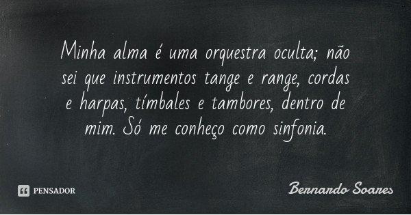 Minha alma é uma orquestra oculta; não sei que instrumentos tange e range, cordas e harpas, tímbales e tambores, dentro de mim. Só me conheço como sinfonia.... Frase de Bernardo Soares.
