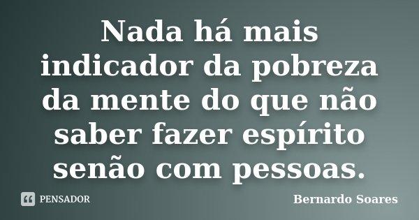 Nada há mais indicador da pobreza da mente do que não saber fazer espírito senão com pessoas.... Frase de Bernardo Soares,.