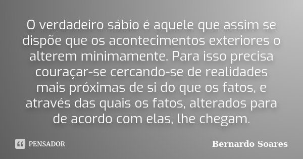 O verdadeiro sábio é aquele que assim se dispõe que os acontecimentos exteriores o alterem minimamente. Para isso precisa couraçar-se cercando-se de realidades ... Frase de Bernardo Soares.