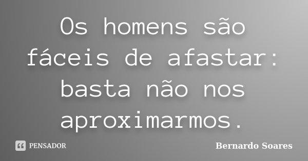 Os homens são fáceis de afastar: basta não nos aproximarmos.... Frase de Bernardo Soares.
