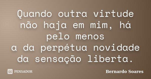 Quando outra virtude não haja em mim, há pelo menos a da perpétua novidade da sensação liberta.... Frase de Bernardo Soares,.