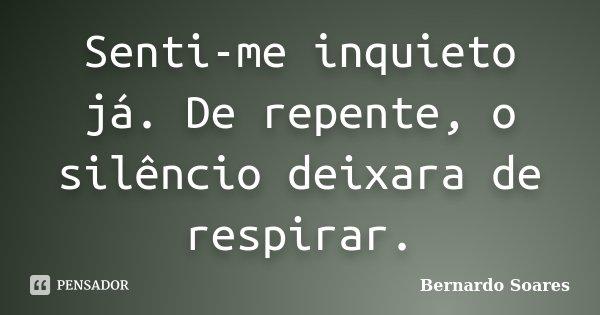 Senti-me inquieto já. De repente, o silêncio deixara de respirar.... Frase de Bernardo Soares,.