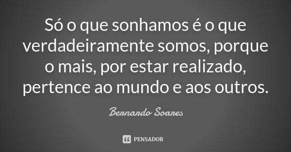 Só o que sonhamos é o que verdadeiramente somos, porque o mais, por estar realizado, pertence ao mundo e aos outros.... Frase de Bernardo Soares.