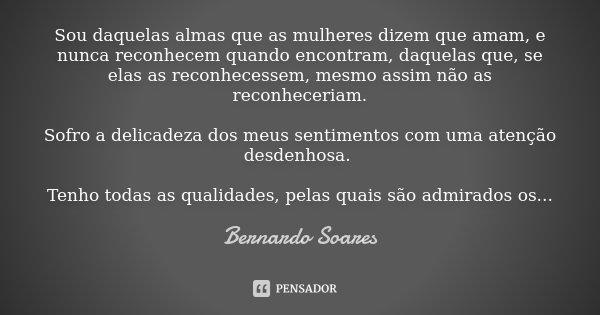 Sou daquelas almas que as mulheres dizem que amam, e nunca reconhecem quando encontram, daquelas que, se elas as reconhecessem, mesmo assim não as reconheceriam... Frase de Bernardo Soares.