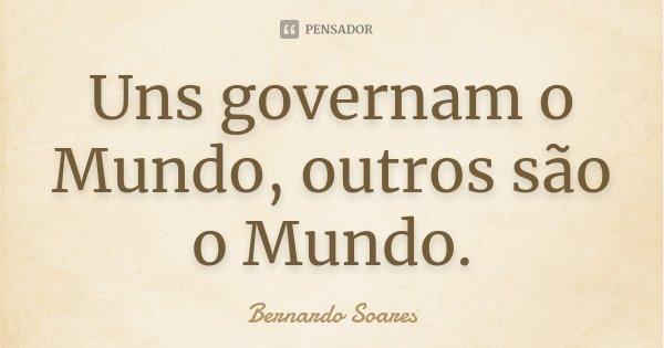 Uns governam o Mundo, outros são o Mundo.... Frase de Bernardo Soares.