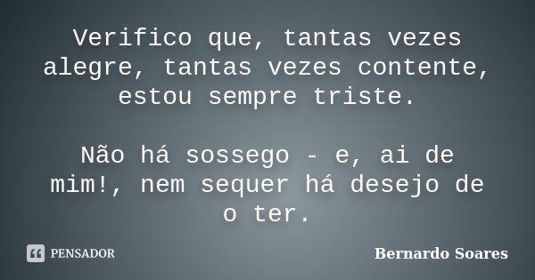 Verifico que, tantas vezes alegre, tantas vezes contente, estou sempre triste. Não há sossego - e, ai de mim!, nem sequer há desejo de o ter.... Frase de Bernardo Soares.