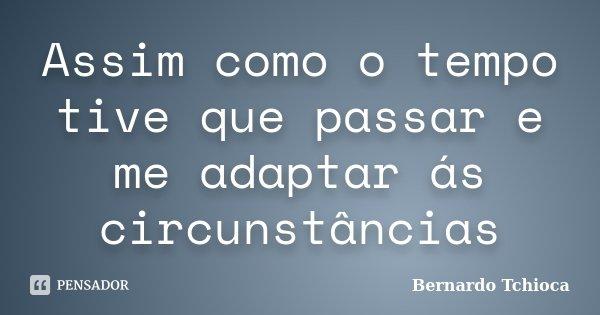 Assim como o tempo tive que passar e me adaptar ás circunstâncias... Frase de Bernardo Tchioca.