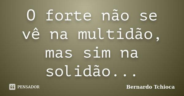 O forte não se vê na multidão, mas sim na solidão...... Frase de Bernardo Tchioca.