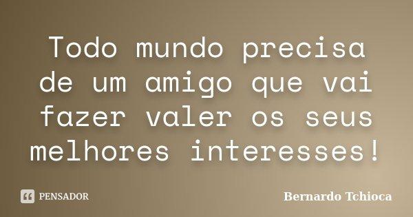 Todo mundo precisa de um amigo que vai fazer valer os seus melhores interesses!... Frase de Bernardo Tchioca.