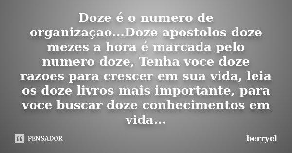 Doze é o numero de organizaçao...Doze apostolos doze mezes a hora é marcada pelo numero doze, Tenha voce doze razoes para crescer em sua vida, leia os doze livr... Frase de Berryel.