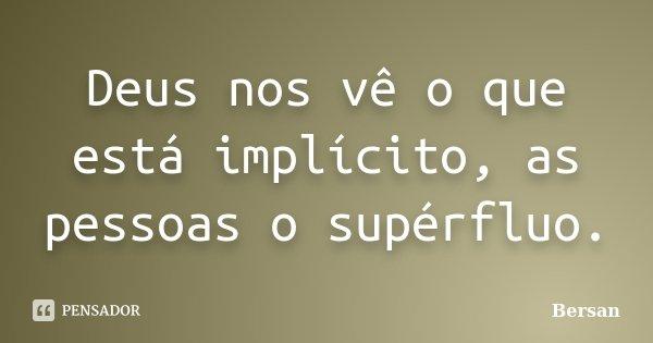 Deus nos vê o que está implícito, as pessoas o supérfluo.... Frase de Bersan.