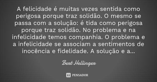 A felicidade é muitas vezes sentida como perigosa porque traz solidão. O mesmo se passa com a solução: é tida como perigosa porque traz solidão. No problema e n... Frase de Bert Hellinger.