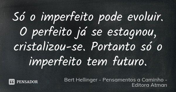 Só o imperfeito pode evoluir. O perfeito já se estagnou, cristalizou-se. Portanto só o imperfeito tem futuro.... Frase de Bert Hellinger - Pensamentos a Caminho - Editora Atman.