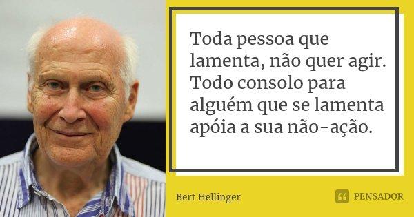 Toda pessoa que lamenta, não quer agir. Todo consolo para alguém que se lamenta apóia a sua não-ação.... Frase de Bert Hellinger.
