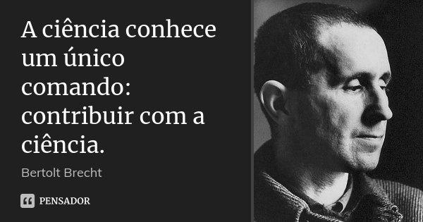 A ciência conhece um único comando: contribuir com a ciência.... Frase de Bertolt Brecht.