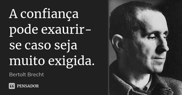 A confiança pode exaurir-se caso seja muito exigida.... Frase de Bertolt Brecht.