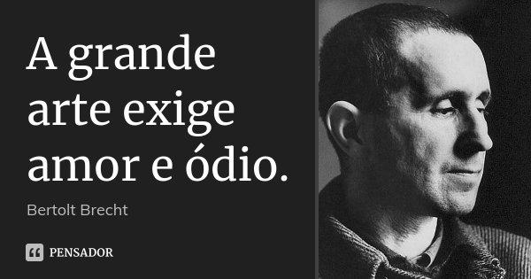 A grande arte exige amor e ódio.... Frase de Bertolt Brecht.