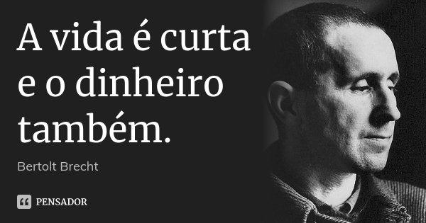 A vida é curta e o dinheiro também.... Frase de Bertolt Brecht.