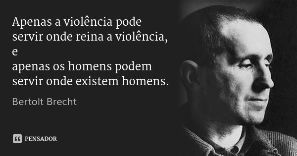 Apenas a violência pode servir onde reina a violência, e / apenas os homens podem servir onde existem homens.... Frase de Bertolt Brecht.