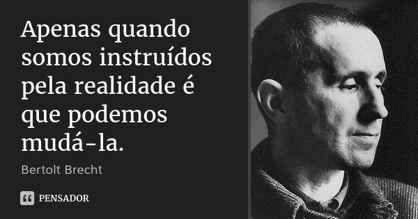 Apenas quando somos instruídos pela realidade é que podemos mudá-la.... Frase de Bertolt Brecht.