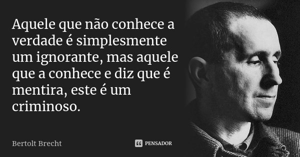 Aquele que não conhece a verdade é simplesmente um ignorante, mas aquele que a conhece e diz que é mentira, este é um criminoso.... Frase de Bertolt Brecht.