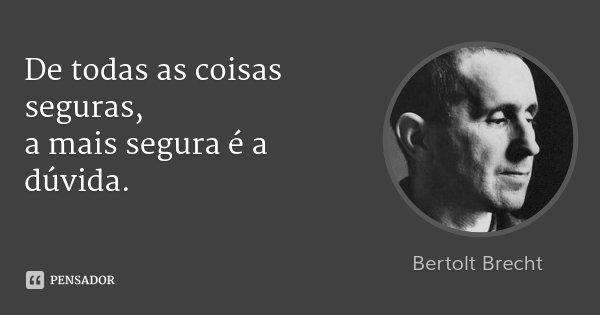 De todas as coisas seguras, / a mais segura é a dúvida.... Frase de Bertolt Brecht.