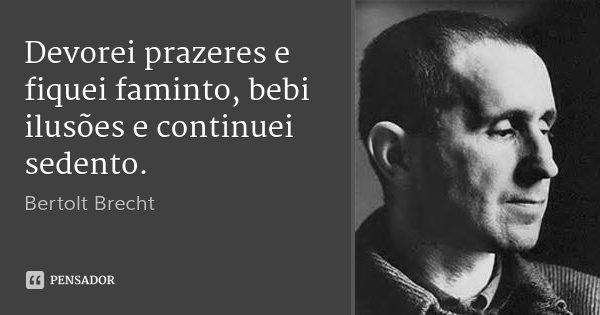 Devorei prazeres e fiquei faminto, bebi ilusões e continuei sedento.... Frase de Bertolt Brecht.