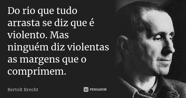 Do rio que tudo arrasta se diz que é violento. Mas ninguém diz violentas as margens que o comprimem.... Frase de Bertolt Brecht.