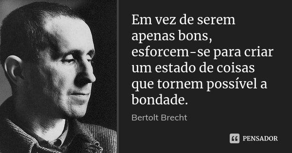 Em vez de serem apenas bons, esforcem-se para criar um estado de coisas que tornem possível a bondade.... Frase de Bertolt Brecht.