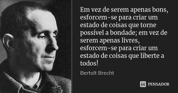 Em vez de serem apenas bons, esforcem-se para criar um estado de coisas que torne possível a bondade; em vez de serem apenas livres, esforcem-se para criar um e... Frase de Bertolt Brecht.