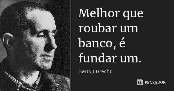 Melhor que roubar um banco, é fundar um.... Frase de Bertolt Brecht.