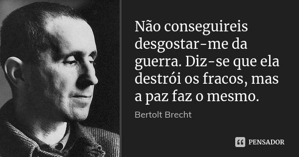 Não conseguireis desgostar-me da guerra. Diz-se que ela destrói os fracos, mas a paz faz o mesmo.... Frase de Bertolt Brecht.