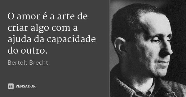 O amor é a arte de criar algo com a ajuda da capacidade do outro.... Frase de Bertolt Brecht.