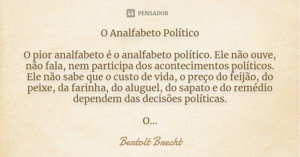 O Analfabeto Político O pior analfabeto é o analfabeto político. Ele não ouve, não fala, nem participa dos acontecimentos políticos. Ele não sabe o custo de vid... Frase de Bertolt Brecht.