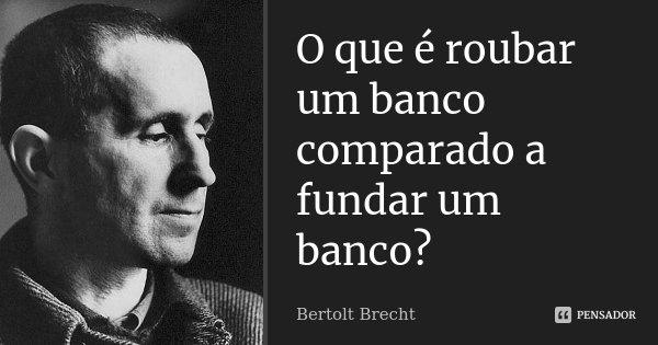 O que é roubar um banco comparado a fundar um banco?... Frase de Bertolt Brecht.