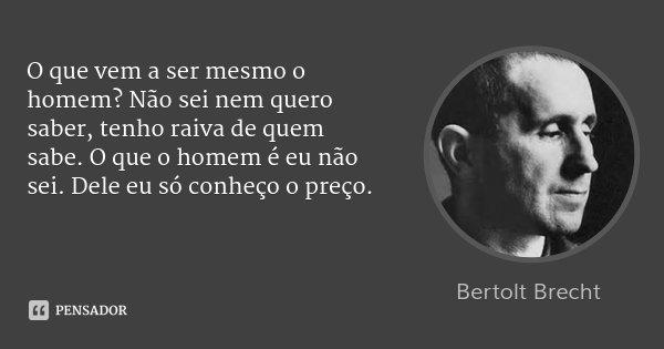 O que vem a ser mesmo o homem? Não sei nem quero saber, tenho raiva de quem sabe. O que o homem é eu não sei. Dele eu só conheço o preço.... Frase de Bertolt Brecht.
