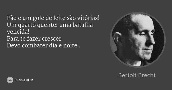 Pão e um gole de leite são vitórias! / Um quarto quente: uma batalha vencida! / Para te fazer crescer / Devo combater dia e noite.... Frase de Bertolt Brecht.