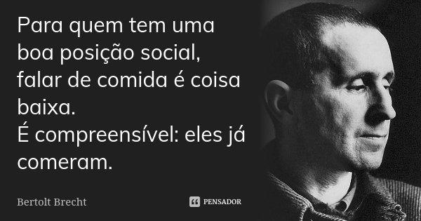 Para quem tem uma boa posição social, falar de comida é coisa baixa. É compreensível: eles já comeram.... Frase de Bertolt Brecht.