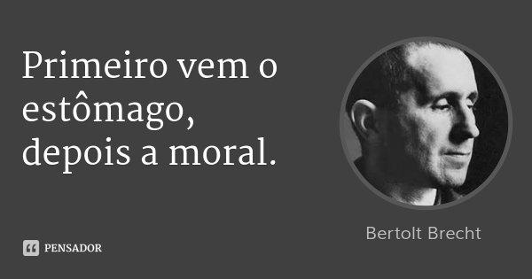 Primeiro vem o estômago, depois a moral.... Frase de Bertolt Brecht.