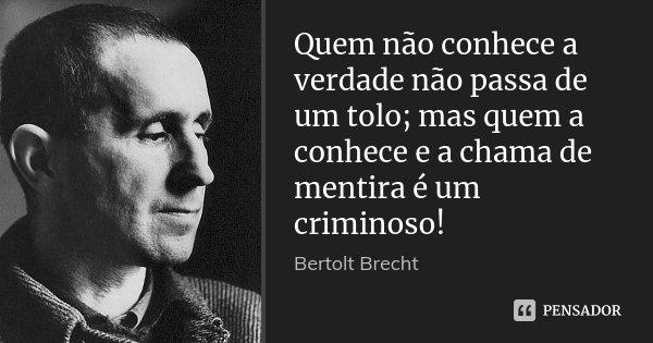 Quem não conhece a verdade não passa de um tolo; mas quem a conhece e a chama de mentira é um criminoso!... Frase de Bertolt Brecht.