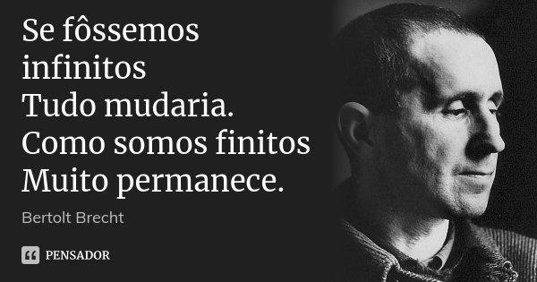 Se fôssemos infinitos Tudo mudaria. Como somos finitos Muito permanece.... Frase de Bertolt Brecht.