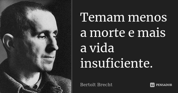 Temam menos a morte e mais a vida insuficiente.... Frase de Bertolt Brecht.